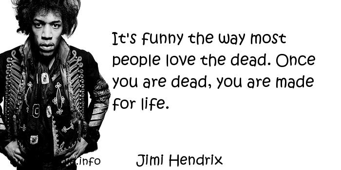 Jimi Hendrix - It's funny the way most people love the dead. Once you are dead, you are made for life.