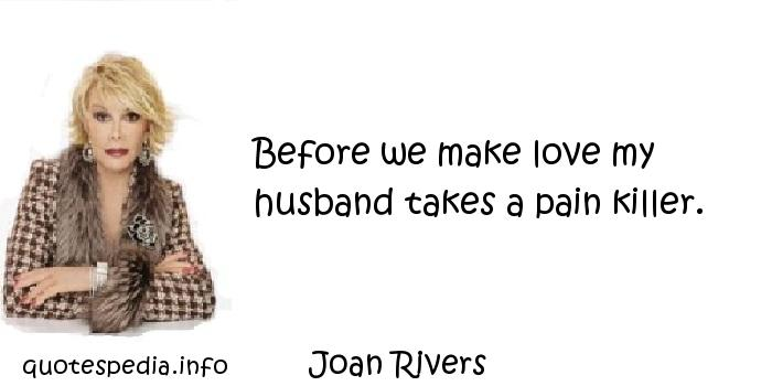 Joan Rivers - Before we make love my husband takes a pain killer.