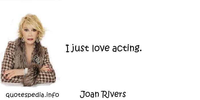 Joan Rivers - I just love acting.