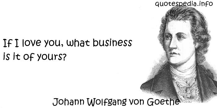 Johann Wolfgang von Goethe - If I love you, what business is it of yours?