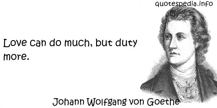 Johann Wolfgang von Goethe - Love can do much, but duty more.