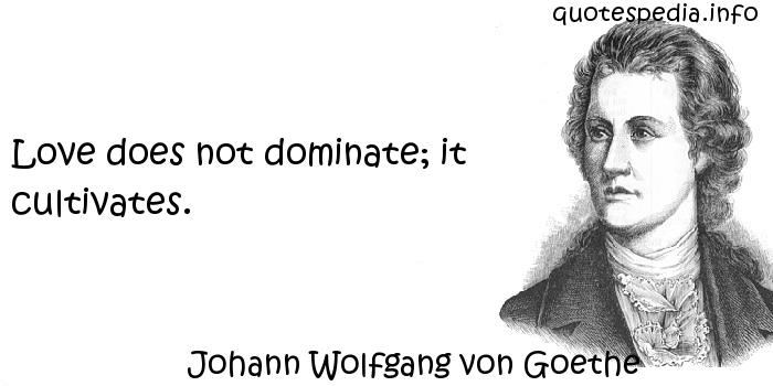 Johann Wolfgang von Goethe - Love does not dominate; it cultivates.