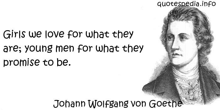 Johann Wolfgang von Goethe - Girls we love for what they are; young men for what they promise to be.