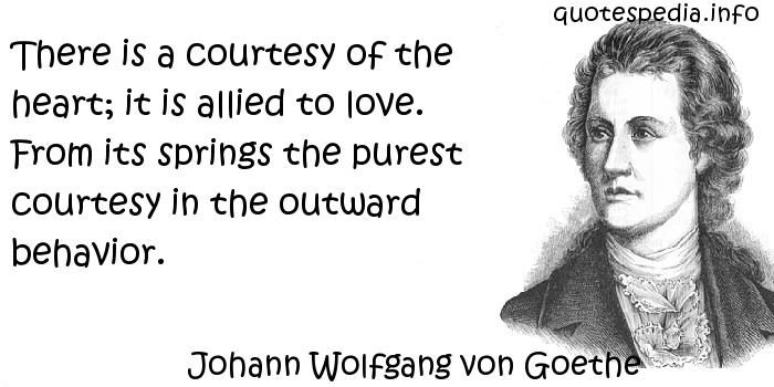 Johann Wolfgang von Goethe - There is a courtesy of the heart; it is allied to love. From its springs the purest courtesy in the outward behavior.