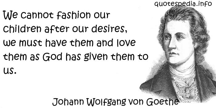 Johann Wolfgang von Goethe - We cannot fashion our children after our desires, we must have them and love them as God has given them to us.