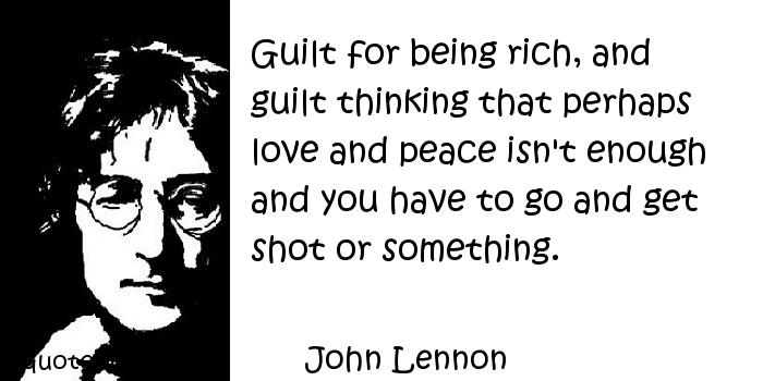 John Lennon - Guilt for being rich, and guilt thinking that perhaps love and peace isn't enough and you have to go and get shot or something.