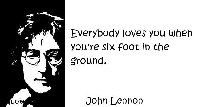 John Lennon - Everybody loves you when you're six foot in the ground.