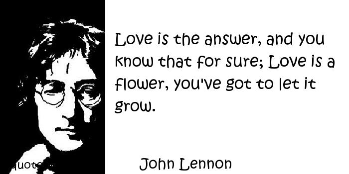 John Lennon - Love is the answer, and you know that for sure; Love is a flower, you've got to let it grow.