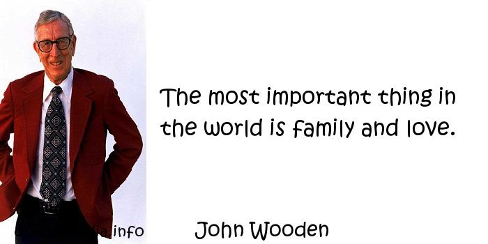 John Wooden - The most important thing in the world is family and love.