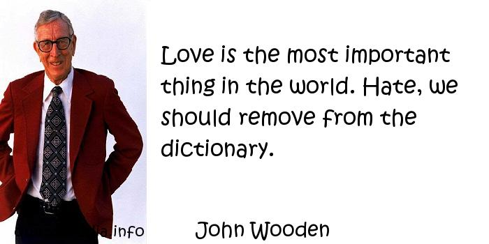 John Wooden - Love is the most important thing in the world. Hate, we should remove from the dictionary.
