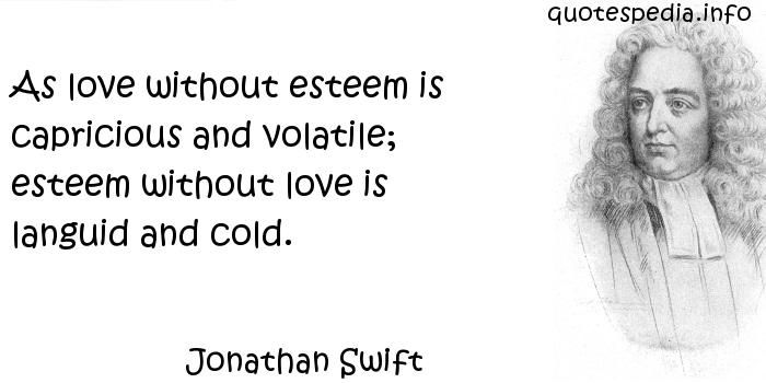 Jonathan Swift - As love without esteem is capricious and volatile; esteem without love is languid and cold.