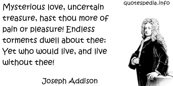 Joseph Addison - Mysterious love, uncertain treasure, hast thou more of pain or pleasure! Endless torments dwell about thee: Yet who would live, and live without thee!