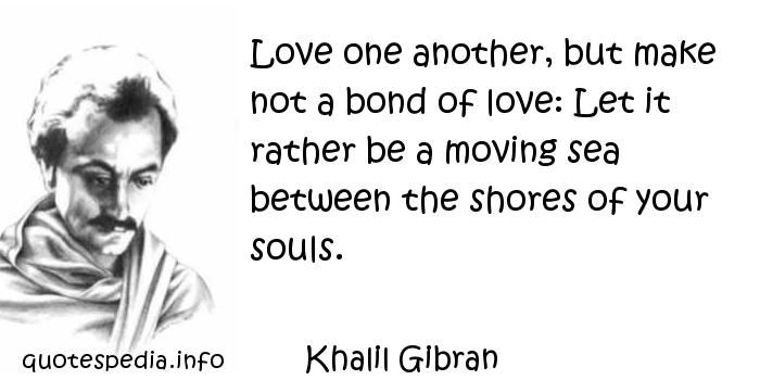 Khalil Gibran - Love one another, but make not a bond of love: Let it rather be a moving sea between the shores of your souls.