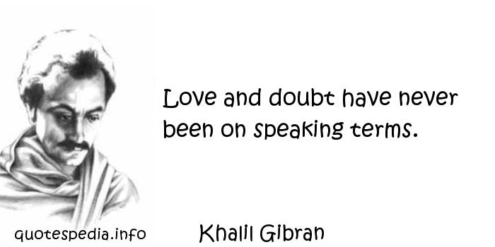 Khalil Gibran - Love and doubt have never been on speaking terms.