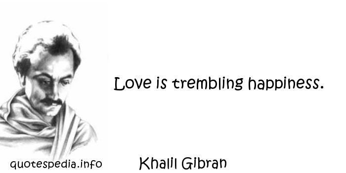 Khalil Gibran - Love is trembling happiness.