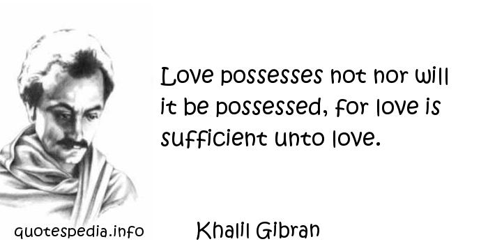 Khalil Gibran - Love possesses not nor will it be possessed, for love is sufficient unto love.