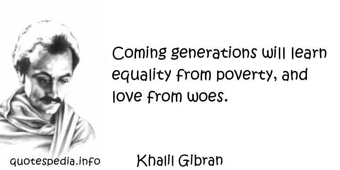 Khalil Gibran - Coming generations will learn equality from poverty, and love from woes.