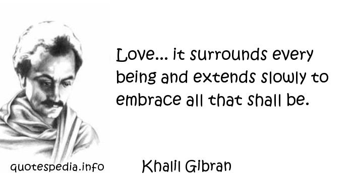 Khalil Gibran - Love... it surrounds every being and extends slowly to embrace all that shall be.