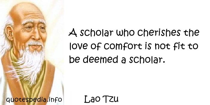 Lao Tzu - A scholar who cherishes the love of comfort is not fit to be deemed a scholar.