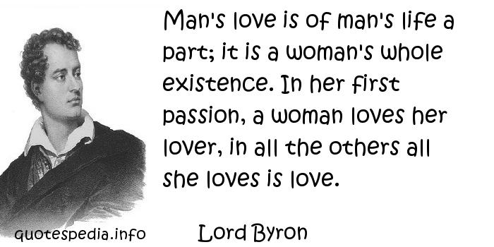 Lord Byron - Man's love is of man's life a part; it is a woman's whole existence. In her first passion, a woman loves her lover, in all the others all she loves is love.