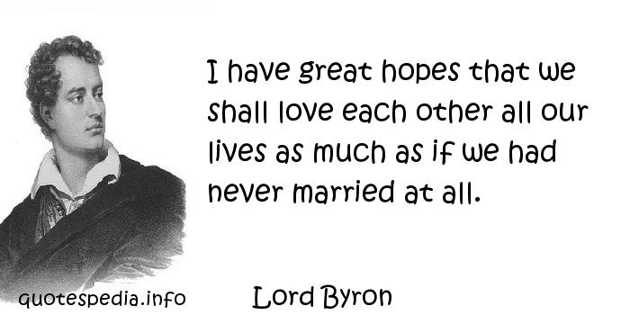 Lord Byron - I have great hopes that we shall love each other all our lives as much as if we had never married at all.