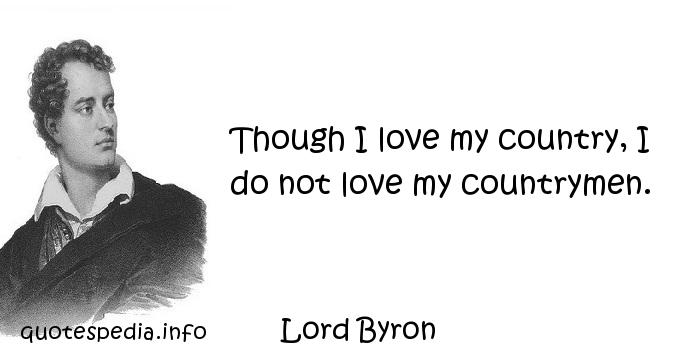 Lord Byron - Though I love my country, I do not love my countrymen.