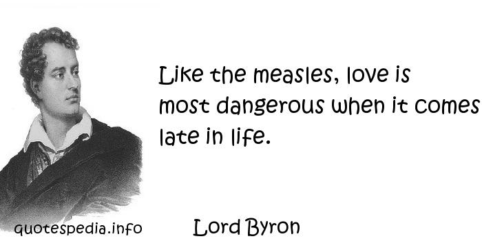 Lord Byron - Like the measles, love is most dangerous when it comes late in life.
