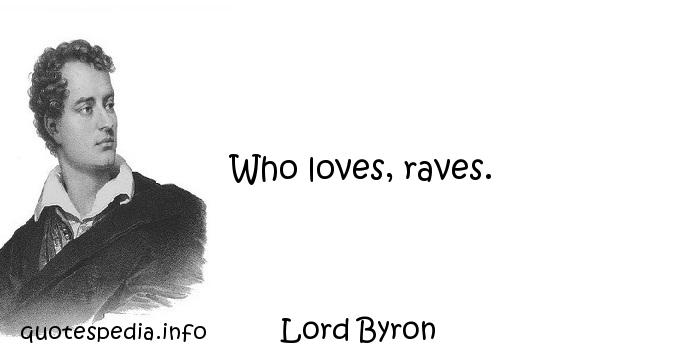 Lord Byron - Who loves, raves.