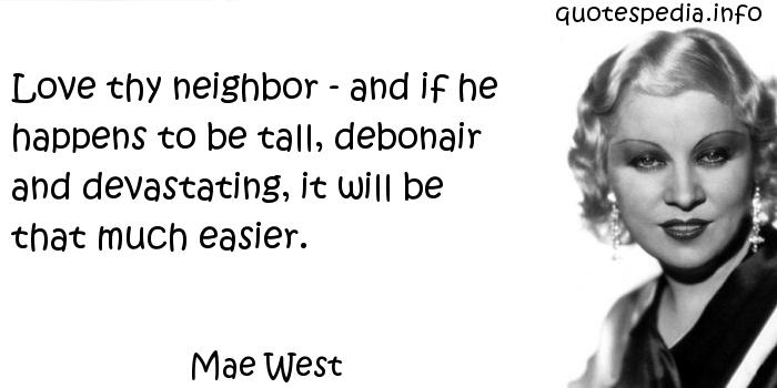 Mae West - Love thy neighbor - and if he happens to be tall, debonair and devastating, it will be that much easier.