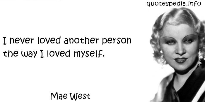 Mae West - I never loved another person the way I loved myself.