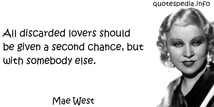Mae West - All discarded lovers should be given a second chance, but with somebody else.