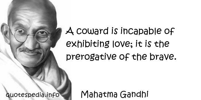 Mahatma Gandhi - A coward is incapable of exhibiting love; it is the prerogative of the brave.