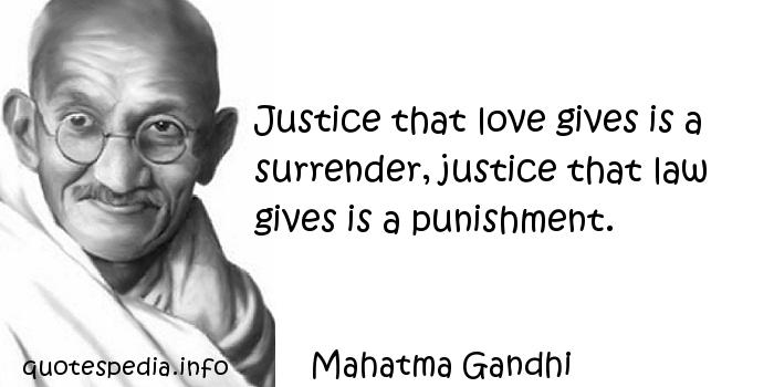 Mahatma Gandhi - Justice that love gives is a surrender, justice that law gives is a punishment.