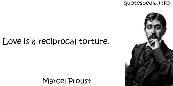 Marcel Proust - Love is a reciprocal torture.