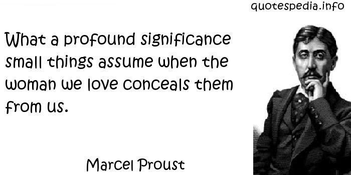 Marcel Proust - What a profound significance small things assume when the woman we love conceals them from us.