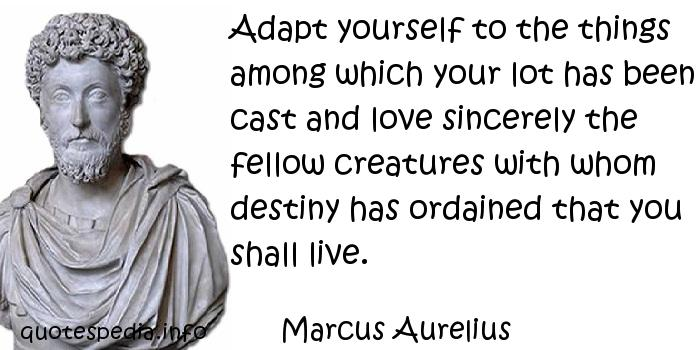 Marcus Aurelius - Adapt yourself to the things among which your lot has been cast and love sincerely the fellow creatures with whom destiny has ordained that you shall live.