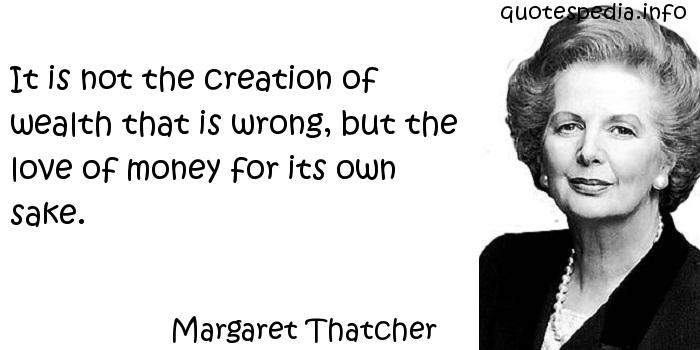 Margaret Thatcher - It is not the creation of wealth that is wrong, but the love of money for its own sake.