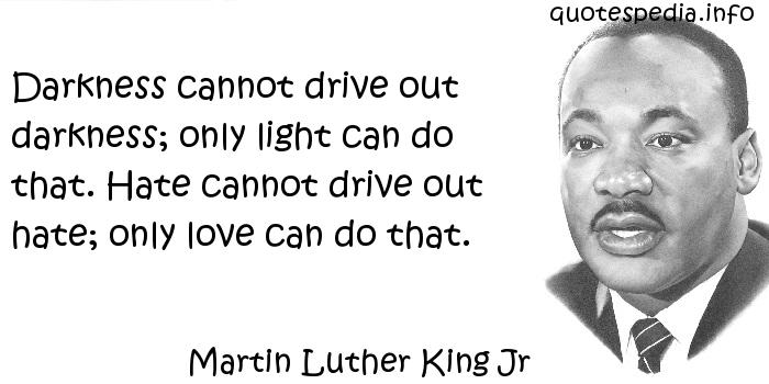 Martin Luther King Jr - Darkness cannot drive out darkness; only light can do that. Hate cannot drive out hate; only love can do that.