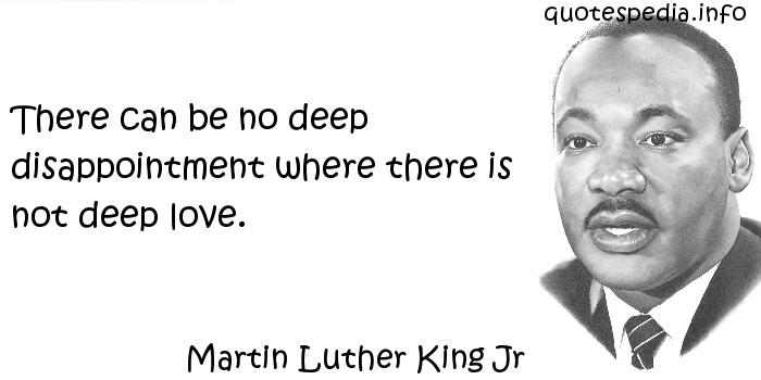 Martin Luther King Jr - There can be no deep disappointment where there is not deep love.