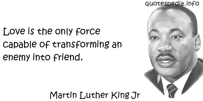 Martin Luther King Jr - Love is the only force capable of transforming an enemy into friend.
