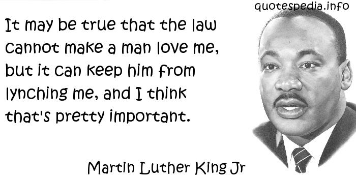 Martin Luther King Jr - It may be true that the law cannot make a man love me, but it can keep him from lynching me, and I think that's pretty important.