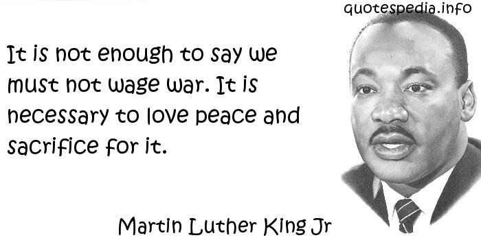 Martin Luther King Jr - It is not enough to say we must not wage war. It is necessary to love peace and sacrifice for it.