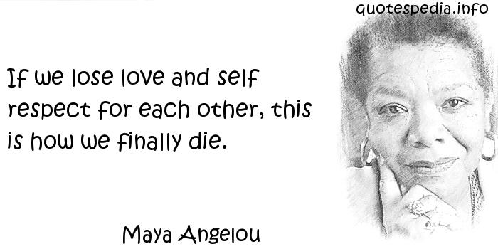 Maya Angelou - If we lose love and self respect for each other, this is how we finally die.
