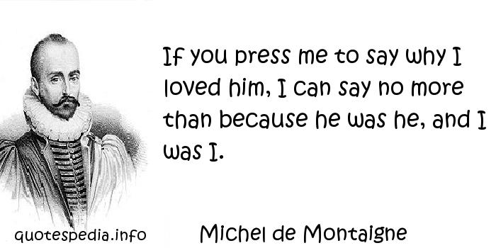 Michel de Montaigne - If you press me to say why I loved him, I can say no more than because he was he, and I was I.