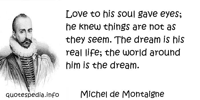 Michel de Montaigne - Love to his soul gave eyes; he knew things are not as they seem. The dream is his real life; the world around him is the dream.