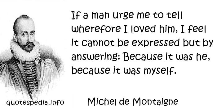 Michel de Montaigne - If a man urge me to tell wherefore I loved him, I feel it cannot be expressed but by answering: Because it was he, because it was myself.