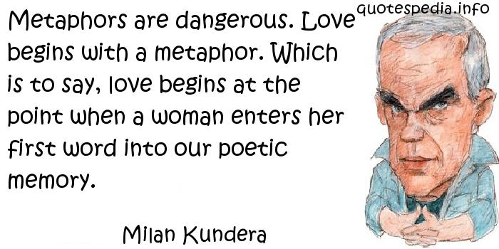 Milan Kundera - Metaphors are dangerous. Love begins with a metaphor. Which is to say, love begins at the point when a woman enters her first word into our poetic memory.