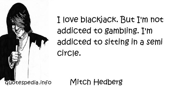 Mitch Hedberg - I love blackjack. But I'm not addicted to gambling. I'm addicted to sitting in a semi circle.