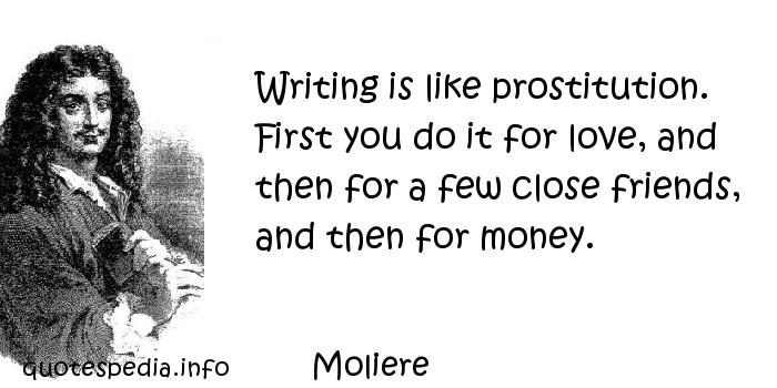 Moliere - Writing is like prostitution. First you do it for love, and then for a few close friends, and then for money.