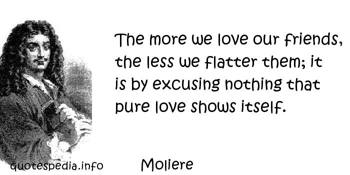 Moliere - The more we love our friends, the less we flatter them; it is by excusing nothing that pure love shows itself.